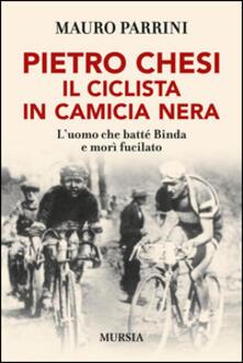 Pietro Chesi, il ciclista in camicia nera. L'uomo che batté Binda e morì fucilato - Mauro Parrini - copertina