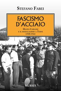 Fascismo d'acciaio. Maceo Carloni e il sindalismo a Terni (1920-1944) - Stefano Fabei - copertina