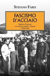 Libro Fascismo d'acciaio. Maceo Carloni e il sindalismo a Terni (1920-1944) Stefano Fabei