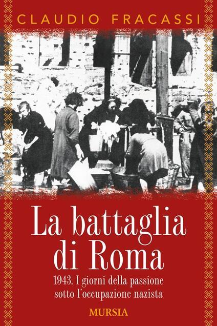 La battaglia di Roma 1943. I giorni della passione sotto l'occupazione nazista - Claudio Fracassi - copertina