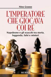 L' imperatore che giocava con i re. Napoleone e gli scacchi tra storia, leggenda, falsi e misteri