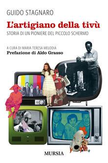 L' artigiano della tivù. Storia di un pioniere del piccolo schermo - Guido Stagnaro - copertina