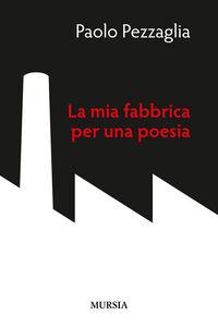 Libro La mia fabbrica per una poesia Paolo Pezzaglia