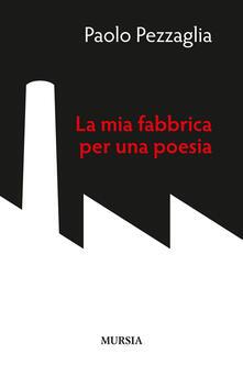 La mia fabbrica per una poesia - Paolo Pezzaglia - copertina