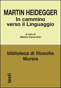 Foto Cover di In cammino verso il linguaggio, Libro di Martin Heidegger, edito da Ugo Mursia Editore