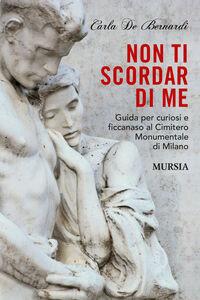 Libro Non ti scordar di me. Guida per curiosi e ficcanaso al Cimitero Monumentale di Milano Carla De Bernardi