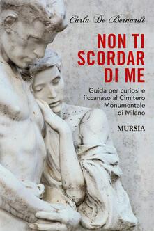 Non ti scordar di me. Guida per curiosi e ficcanaso al Cimitero Monumentale di Milano - Carla De Bernardi - copertina