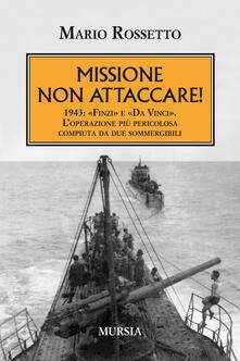 Missione non attaccare! 1943: «Finzi» e «Da Vinci». L'operazione più pericolosa compiuta da due sommergibili - Mario Rossetto - copertina