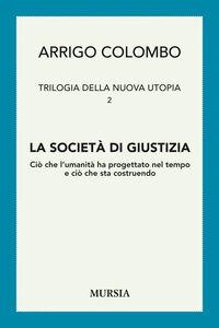 Libro Trilogia della nuova utopia. Vol. 2: La società di giustizia. Ciò che l'umanità ha progettato nel tempo e ciò che sta costruendo. Arrigo Colombo