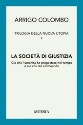 Trilogia della nuova utopia. Vol. 2: La società di giustizia. Ciò che l'umanità ha progettato nel tempo e ciò che sta costruendo.