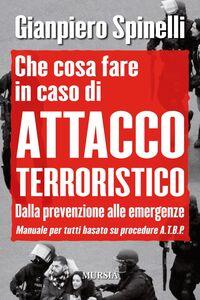 Libro Che cosa fare in caso di attacco terroristico. Dalla prevenzione alle emergenze. Manuale per tutti basato su procedure A.T.B.P. Gianpiero Spinelli