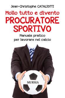 Tegliowinterrun.it Mollo tutto e divento procuratore sportivo. Manuale pratico per lavorare nel calcio Image