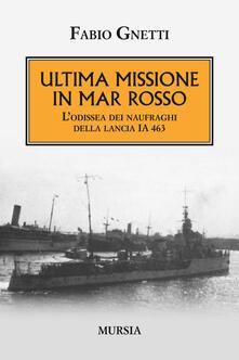 Ultima missione in mar Rosso. L'odissea dei naufraghi della lancia IA 463 - Fabio Gnetti - copertina