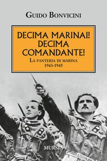 Decima Marinai! Decima Comandante! La fanteria di marina 1943-1945 - Guido Bonvicini - copertina