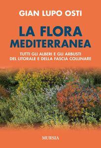 Libro La flora mediterranea. Tutti gli alberi e gli arbusti del litorale e della fascia collinare Gian Lupo Osti