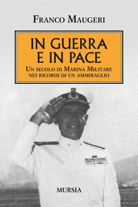 Foto Cover di In guerra e in pace. Un secolo di Marina Militare nei ricordi di un ammiraglio, Libro di Franco Maugeri, edito da Ugo Mursia Editore