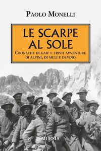 Libro Le scarpe al sole. Cronache di gaie e tristi avventure di alpini, di muli e di vino Paolo Monelli