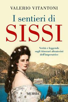 I sentieri di Sissi. Verità e leggende sugli itinerari altoatesini dell'imperatrice - Valerio Vitantoni - copertina