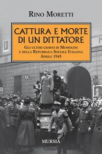 Cattura e morte di un dittatore. Gli ultimi giorni di Mussolini e della Repubblica Sociale Italiana. Aprile 1945