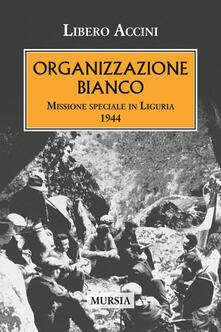 Organizzazione Bianco. Missione speciale in Liguria (1944) - Libero Accini - copertina