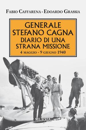 Generale Stefano Cagna. Diario di una strana missione 4 maggio-9 giugno 1940