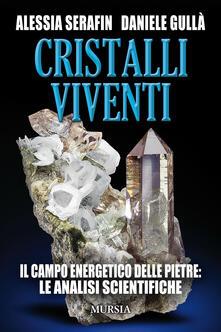 Cristalli viventi. Il campo energetico delle pietre: le analisi scientifiche - Alessia Serafin,Daniele Gullá - copertina