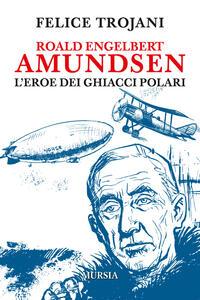 Roald Engelbert Amundsen. L'eroe dei ghiacci polari - Felice Trojani - copertina