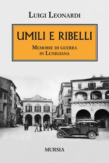 Umili e ribelli. Memorie di guerra in Lunigiana - Luigi Leonardi - copertina