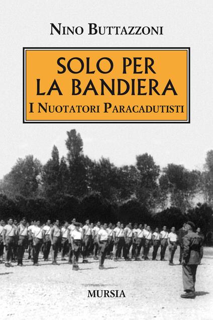 Solo per la bandiera. I nuotatori paracadutisti - Nino Buttazzoni - copertina