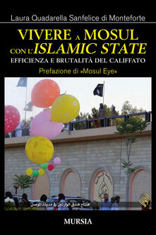 Vivere a Mosul con l'Islamic State. Efficienza e brutalità del califfato - Laura Quadarella Sanfelice di Monteforte - copertina
