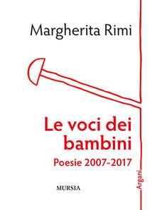 Le voci dei bambini. Poesie 2007-2017 - Margherita Rimi - copertina