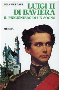 Libro Luigi II di Baviera. Il prigioniero di un sogno Jean Des Cars