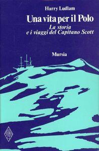 Libro Una vita per il Polo. La storia e i viaggi del capitano Scott Harry Ludlam