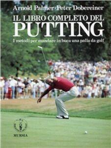 Foto Cover di Il libro completo del putting. I metodi per mandare in buca una palla da golf, Libro di Arnold Palmer,Peter Dobereiner, edito da Ugo Mursia Editore