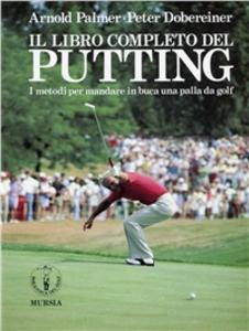 Libro Il libro completo del putting. I metodi per mandare in buca una palla da golf Arnold Palmer , Peter Dobereiner