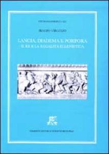 Libro Lancia, diadema e porpora. Il re e la regalità ellenistica Biagio Virgilio
