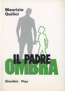 Il padre ombra. Quando manca la figura paterna - Maurizio Quilici - copertina