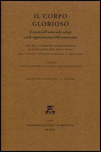 Il corpo glorioso. Il riscatto dell'uomo nelle teologie e nelle rappresentazioni della resurrezione. Atti del 2° Simposio intern. di studi (Roma, 6-7 maggio 2005)