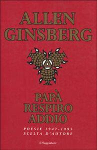 Libro Papà respiro addio. Poesie scelte (1947-1995) Allen Ginsberg