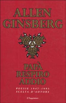 Papà respiro addio. Poesie scelte (1947-1995) - Allen Ginsberg - copertina