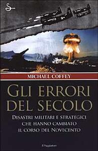 Gli errori del secolo. Disastri militari e strategici che hanno cambiato il corso del Novecento