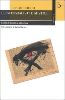 Esistenzialisti e mistici. Scritti di filosofia e letteratura - Iris Murdoch - copertina