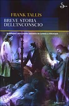 Breve storia dell'inconscio. Esploratori della mente nascosta da Leibniz a Hitchcock - Frank Tallis - copertina