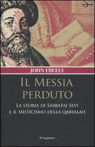 Libro Il messia perduto. La storia di Sabbatai Sevi e il misticismo della Qabbalah John Freely