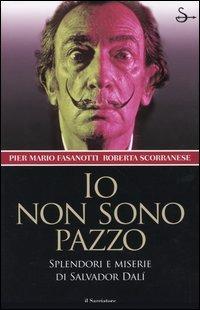 Io non sono pazzo. Splendori e miserie di Salvador Dalì - Fasanotti Pier Mario Scorranese Roberta - wuz.it
