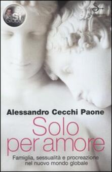 Solo per amore. Famiglia, sessualità e procreazione nel nuovo mondo globale - Alessandro Cecchi Paone - copertina