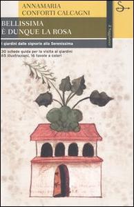 Libro Bellissima è dunque la rosa. I giardini dalle signorie alla Serenissima Annamaria Conforti Calcagni