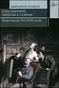 Libro Collezionisti, amatori e curiosi. Parigi-Venezia XVI-XVIII secolo Krzysztof Pomian