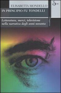 Foto Cover di In principio fu Tondelli. Letteratura, merci, televisione nella narrativa degli anni novanta, Libro di Elisabetta Mondello, edito da Il Saggiatore