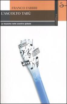 L' ascolto tabù. Le musiche nello scontro globale - Franco Fabbri - copertina